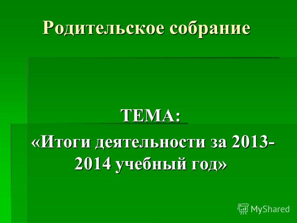 Родительское собрание ТЕМА: «Итоги деятельности за 2013- 2014 учебный год» «Итоги деятельности за 2013- 2014 учебный год»