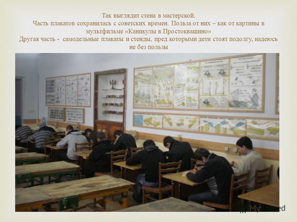 Так выглядит стена в мастерской. Часть плакатов сохранилась с советских времен. Польза от них – как от картины в мультфильме « Каникулы в Простоквашино » Другая часть - самодельные плакаты и стенды, пред которыми дети стоят подолгу, надеюсь не без по
