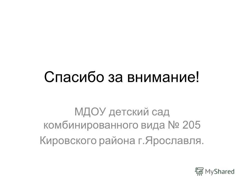 Спасибо за внимание! МДОУ детский сад комбинированного вида 205 Кировского района г.Ярославля.