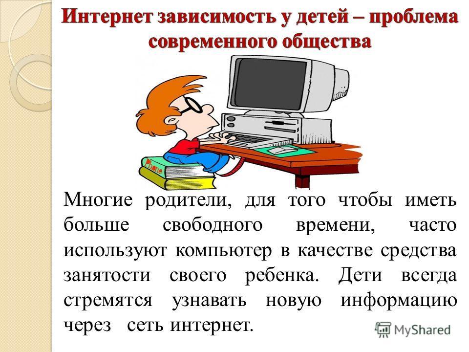Многие родители, для того чтобы иметь больше свободного времени, часто используют компьютер в качестве средства занятости своего ребенка. Дети всегда стремятся узнавать новую информацию через сеть интернет.