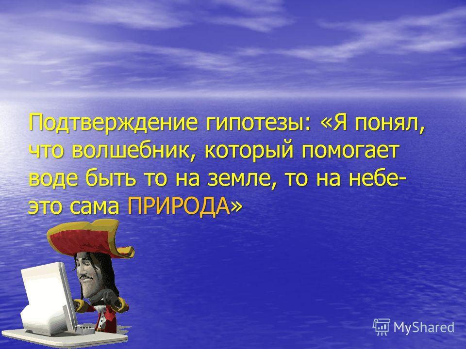 Подтверждение гипотезы: «Я понял, что волшебник, который помогает воде быть то на земле, то на небе- это сама ПРИРОДА»