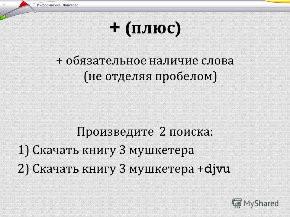 + ( плюс ) + обязательное наличие слова ( не отделяя пробелом ) Произведите 2 поиска : 1) Скачать книгу 3 мушкетера 2) Скачать книгу 3 мушкетера +djvu