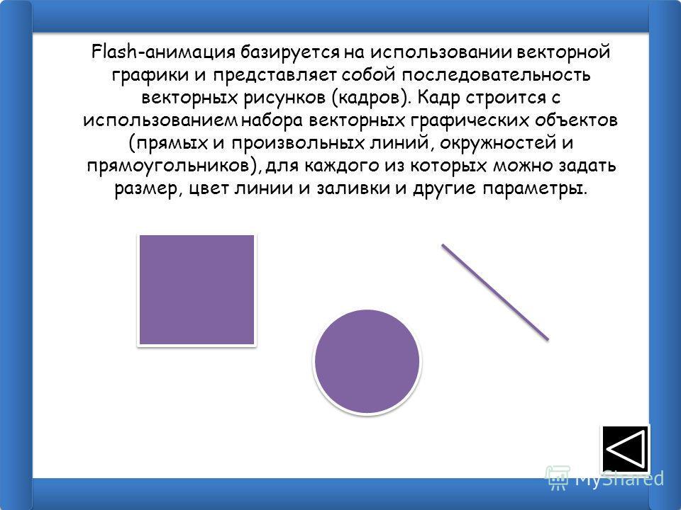 Flash-анимация базируется на использовании векторной графики и представляет собой последовательность векторных рисунков (кадров). Кадр строится с использованием набора векторных графических объектов (прямых и произвольных линий, окружностей и прямоуг