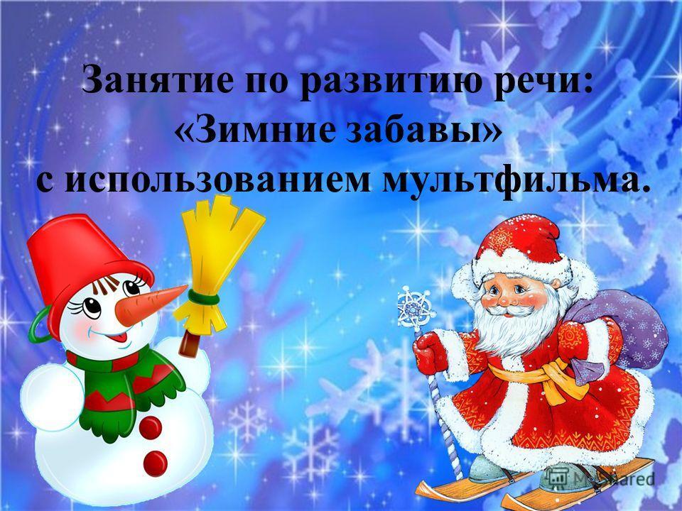 Занятие по развитию речи: «Зимние забавы» с использованием мультфильма.