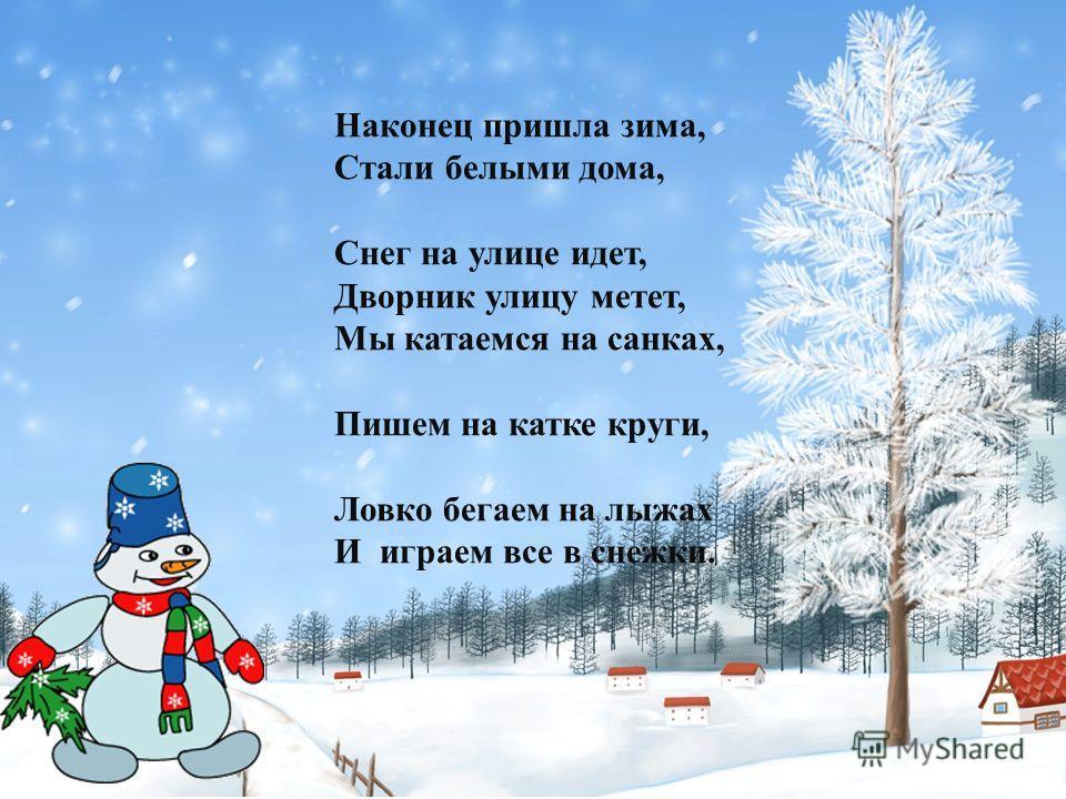 Наконец пришла зима, Стали белыми дома, Снег на улице идет, Дворник улицу метет, Мы катаемся на санках, Пишем на катке круги, Ловко бегаем на лыжах И играем все в снежки.