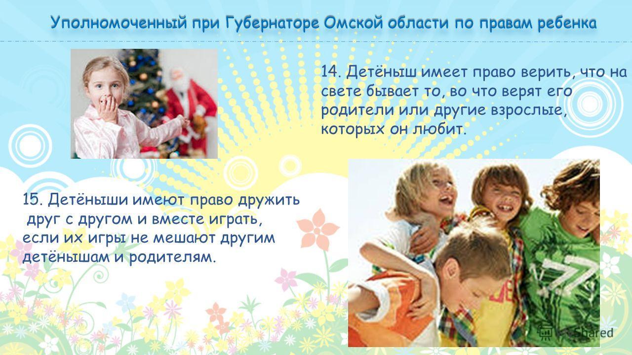 14. Детёныш имеет право верить, что на свете бывает то, во что верят его родители или другие взрослые, которых он любит. 15. Детёныши имеют право дружить друг с другом и вместе играть, если их игры не мешают другим детёнышам и родителям.