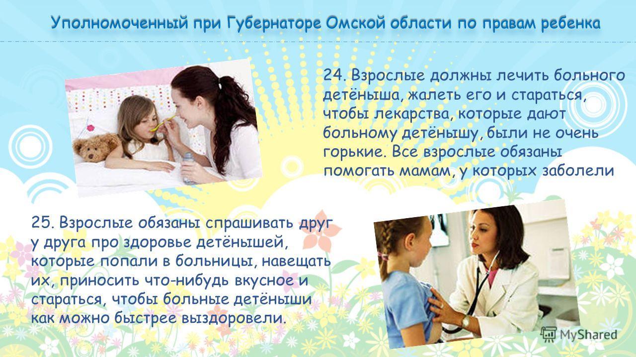 24. Взрослые должны лечить больного детёныша, жалеть его и стараться, чтобы лекарства, которые дают больному детёнышу, были не очень горькие. Все взрослые обязаны помогать мамам, у которых заболели 25. Взрослые обязаны спрашивать друг у друга про здо