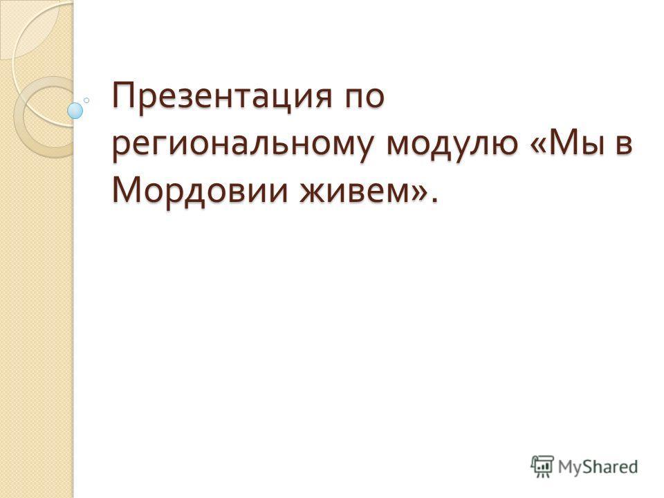 Презентация по региональному модулю « Мы в Мордовии живем ».