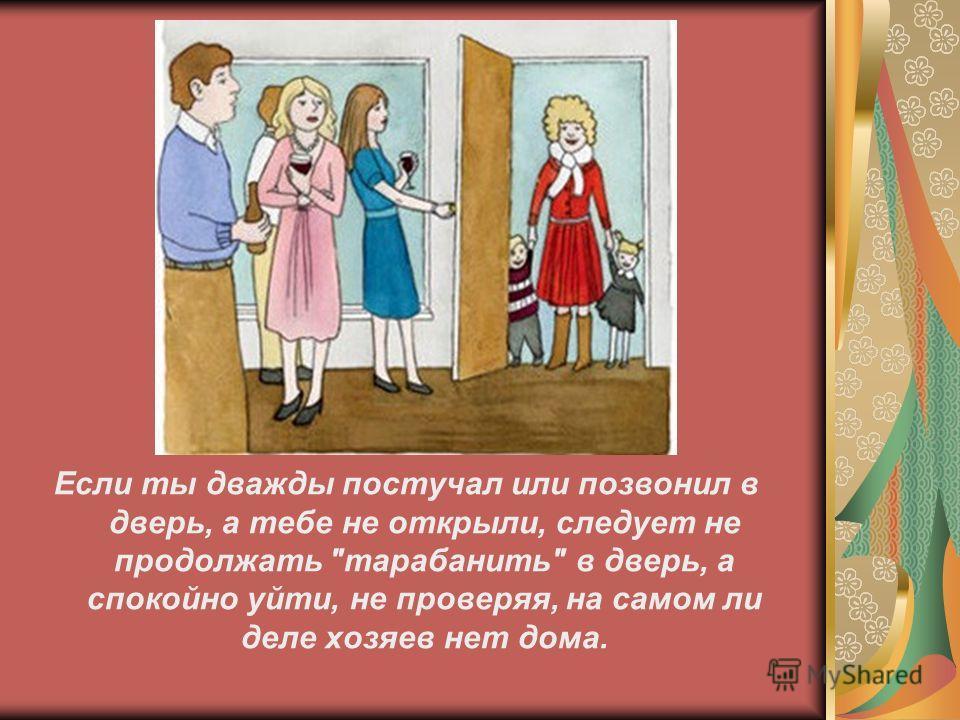 Если ты дважды постучал или позвонил в дверь, а тебе не открыли, следует не продолжать тарабанить в дверь, а спокойно уйти, не проверяя, на самом ли деле хозяев нет дома.