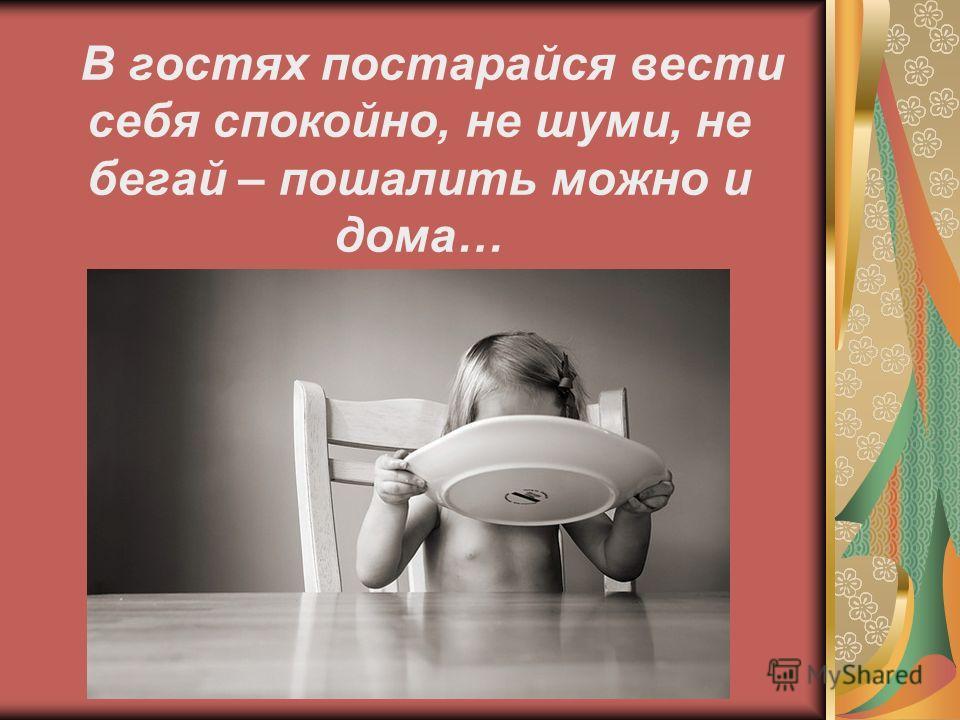 В гостях постарайся вести себя спокойно, не шуми, не бегай – пошалить можно и дома…