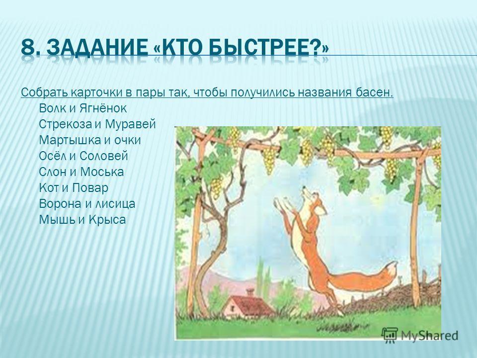 Собрать карточки в пары так, чтобы получились названия басен. Волк и Ягнёнок Стрекоза и Муравей Мартышка и очки Осёл и Соловей Слон и Моська Кот и Повар Ворона и лисица Мышь и Крыса