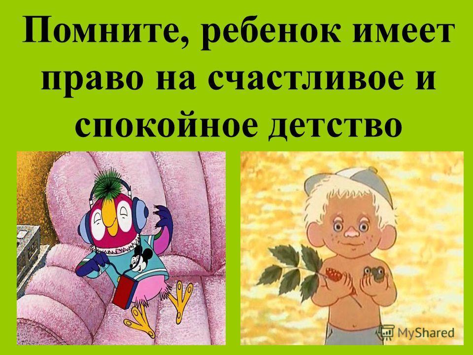 Помните, ребенок имеет право на счастливое и спокойное детство