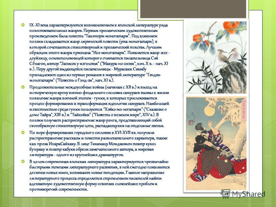 IХ-ХI века характеризуются возникновением в японской литературе ряда повествовательных жанров. Первым прозаическим художественным произведением была повесть