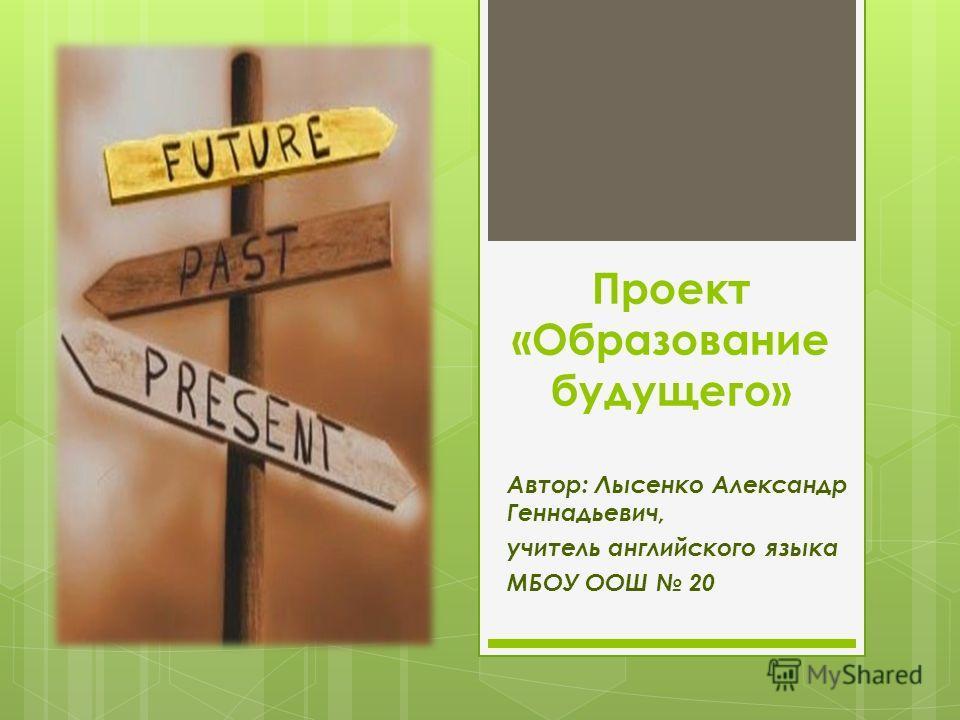 Проект «Образование будущего» Автор: Лысенко Александр Геннадьевич, учитель английского языка МБОУ ООШ 20