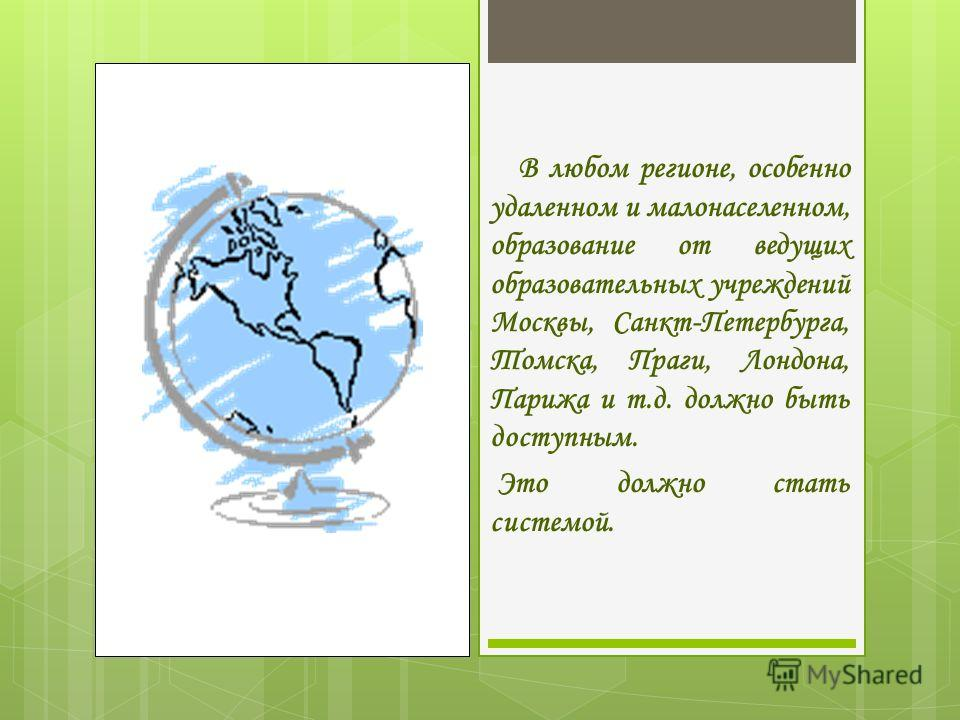 В любом регионе, особенно удаленном и малонаселенном, образование от ведущих образовательных учреждений Москвы, Санкт-Петербурга, Томска, Праги, Лондона, Парижа и т.д. должно быть доступным. Это должно стать системой.