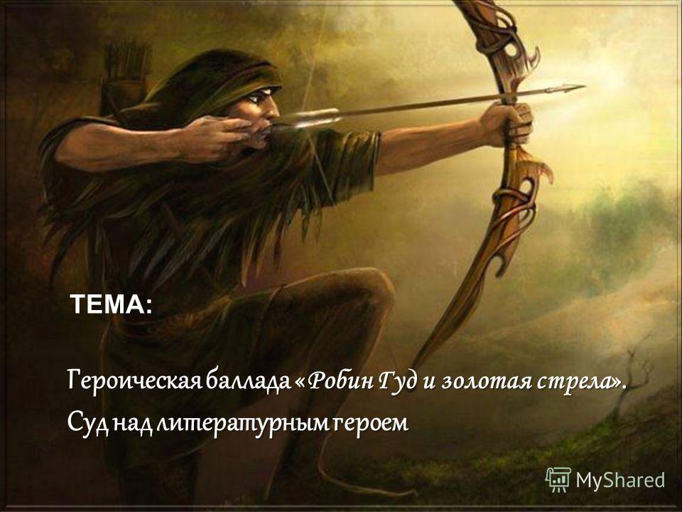 ТЕМА: Героическая баллада « Робин Гуд и золотая стрела ». Суд над литературным героем