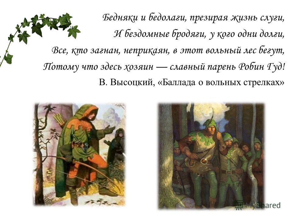 Бедняки и бедолаги, презирая жизнь слуги, И бездомные бродяги, у кого одни долги, Все, кто загнан, неприкаян, в этот вольный лес бегут, Потому что здесь хозяин славный парень Робин Гуд! В. Высоцкий, «Баллада о вольных стрелках»