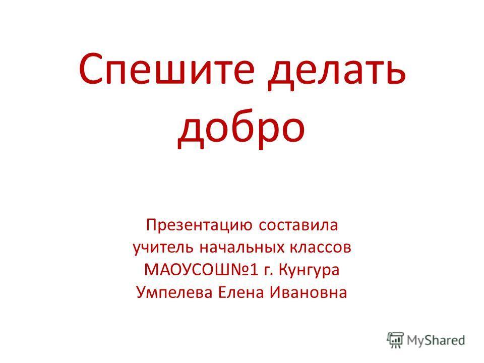 Спешите делать добро Презентацию составила учитель начальных классов МАОУСОШ1 г. Кунгура Умпелева Елена Ивановна