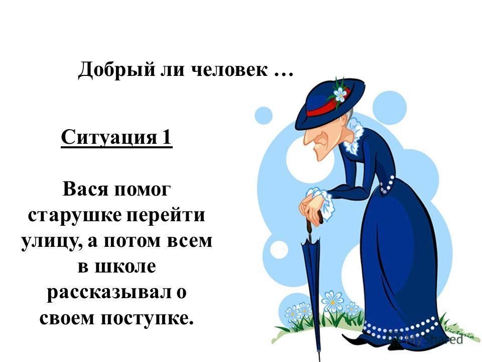 Ситуация 1 Вася помог старушке перейти улицу, а потом всем в школе рассказывал о своем поступке. Добрый ли человек …