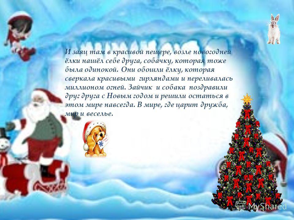 И заяц там в красивой пещере, возле новогодней ёлки нашёл себе друга, собачку, которая тоже была одинокой. Они обошли ёлку, которая сверкала красивыми гирляндами и переливалась миллионом огней. Зайчик и собака поздравили друг друга с Новым годом и ре