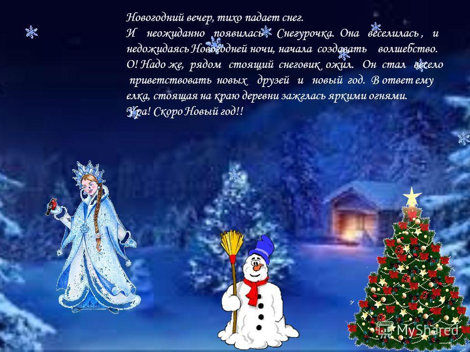 Новогодний вечер, тихо падает снег. И неожиданно появилась Снегурочка. Она веселилась, и недожидаясь Новогодней ночи, начала создавать волшебство. О! Надо же, рядом стоящий снеговик ожил. Он стал весело приветствовать новых друзей и новый год. В отве