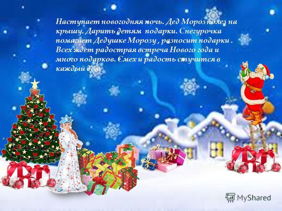 Наступает новогодняя ночь. Дед Мороз полез на крышу. Дарить детям подарки. Снегурочка помагает Дедушке Морозу, разносит подарки. Всех ждет радострая встреча Нового года и много подарков. Смех и радость стучится в каждый дом