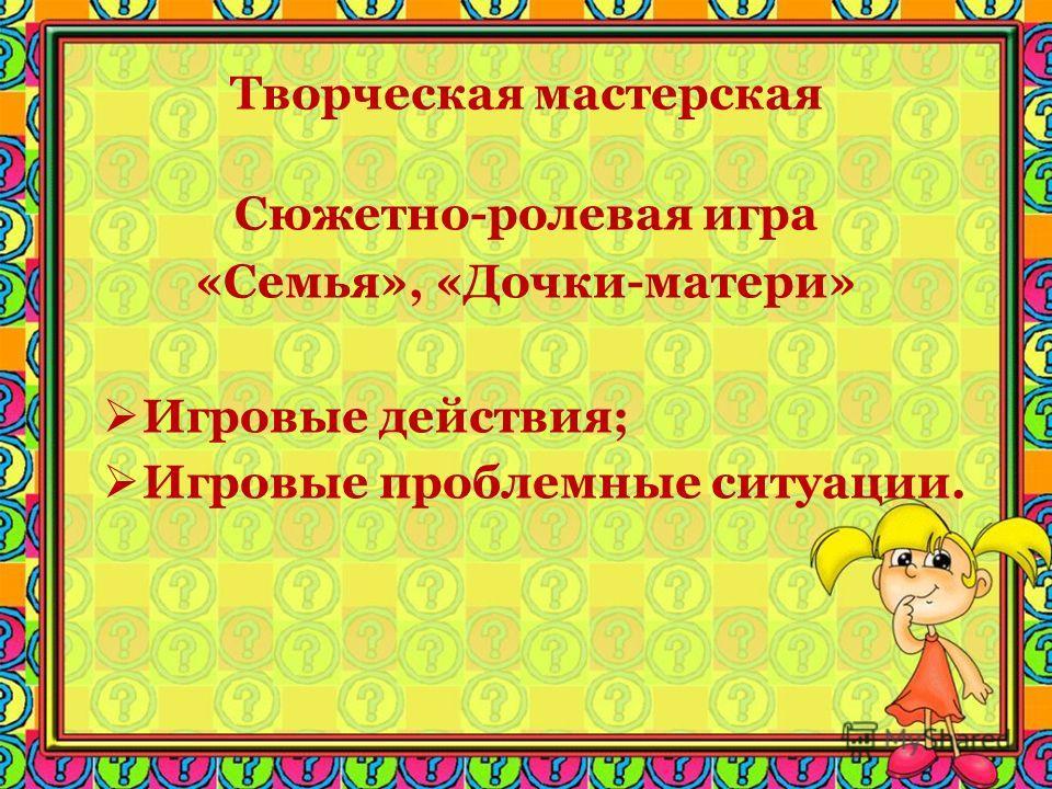 Творческая мастерская Сюжетно-ролевая игра «Семья», «Дочки-матери» Игровые действия; Игровые проблемные ситуации.