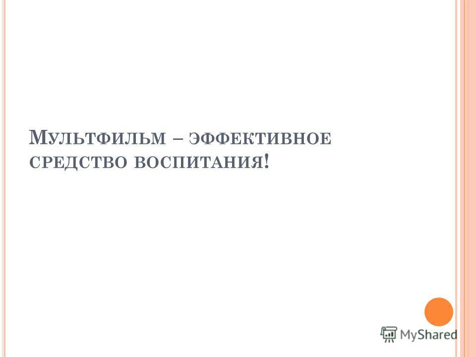 М УЛЬТФИЛЬМ – ЭФФЕКТИВНОЕ СРЕДСТВО ВОСПИТАНИЯ !