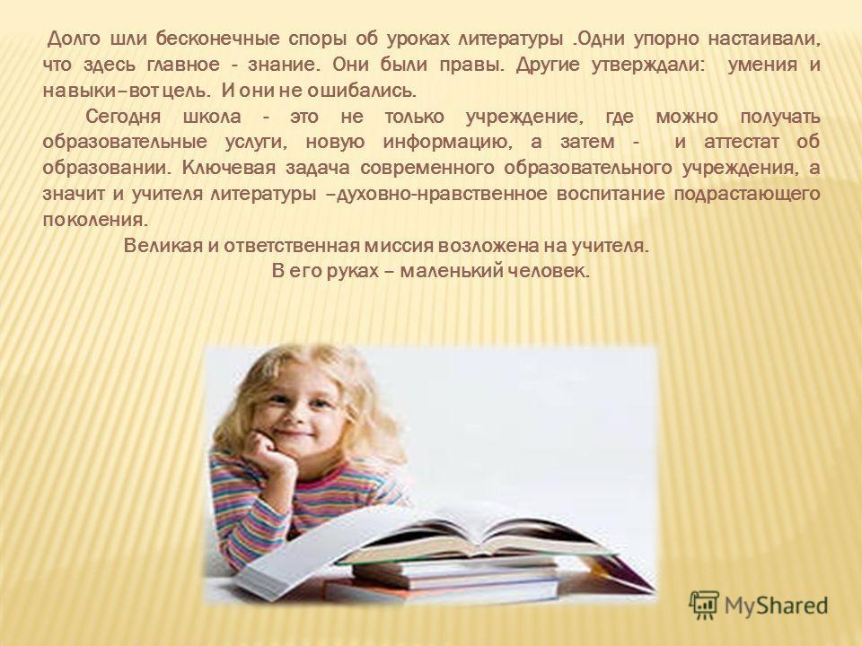 Долго шли бесконечные споры об уроках литературы.Одни упорно настаивали, что здесь главное - знание. Они были правы. Другие утверждали: умения и навыки–вот цель. И они не ошибались. Сегодня школа - это не только учреждение, где можно получать образов