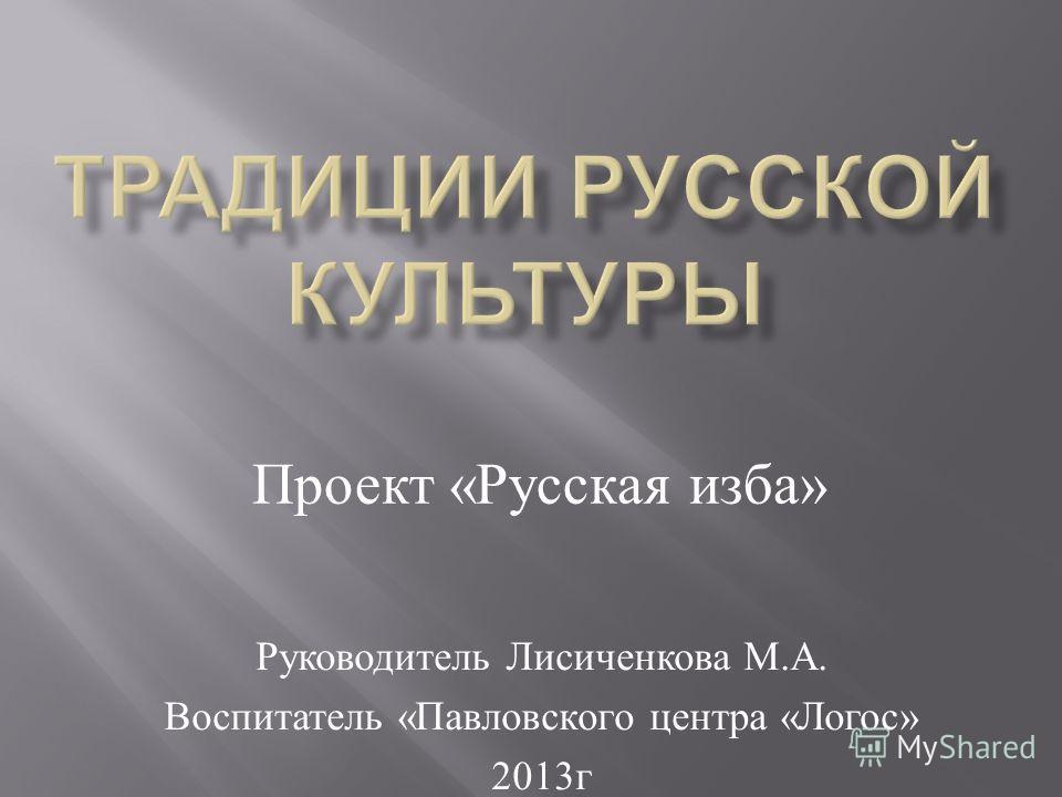 Руководитель Лисиченкова М. А. Воспитатель « Павловского центра « Логос » 2013 г Проект «Русская изба»