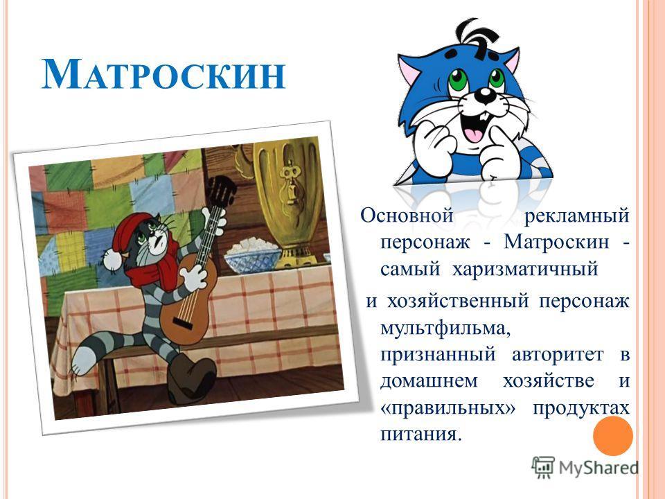 М АТРОСКИН Основной рекламный персонаж - Матроскин - самый харизматичный и хозяйственный персонаж мультфильма, признанный авторитет в домашнем хозяйстве и «правильных» продуктах питания.