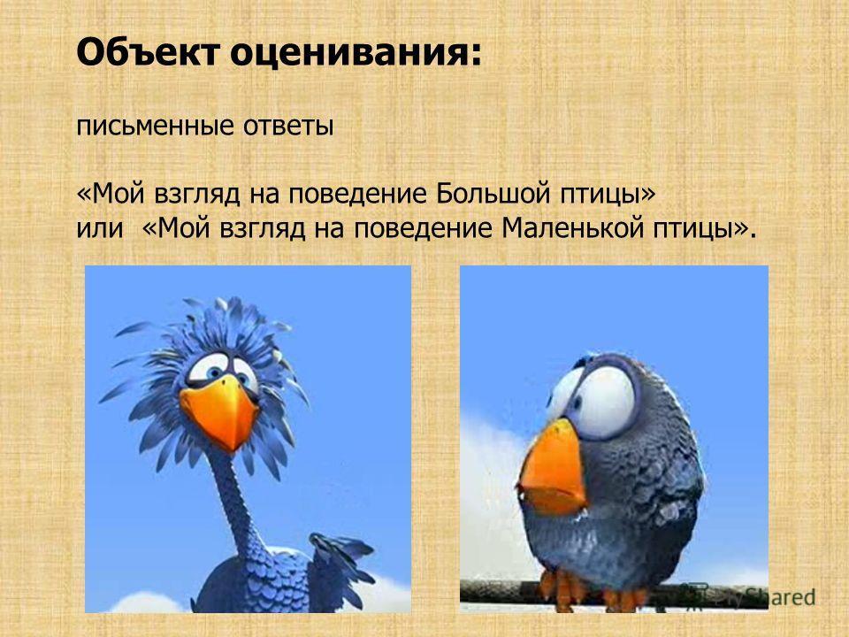 Объект оценивания: письменные ответы «Мой взгляд на поведение Большой птицы» или «Мой взгляд на поведение Маленькой птицы».