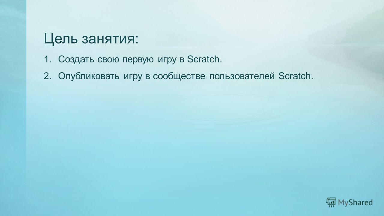 Цель занятия: 1. Создать свою первую игру в Scratch. 2. Опубликовать игру в сообществе пользователей Scratch.