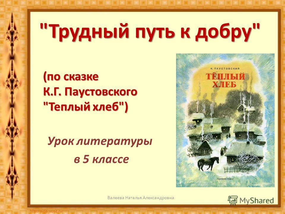 Трудный путь к добру Урок литературы в 5 классе Валеева Наталья Александровна (по сказке К.Г. Паустовского Теплый хлеб)