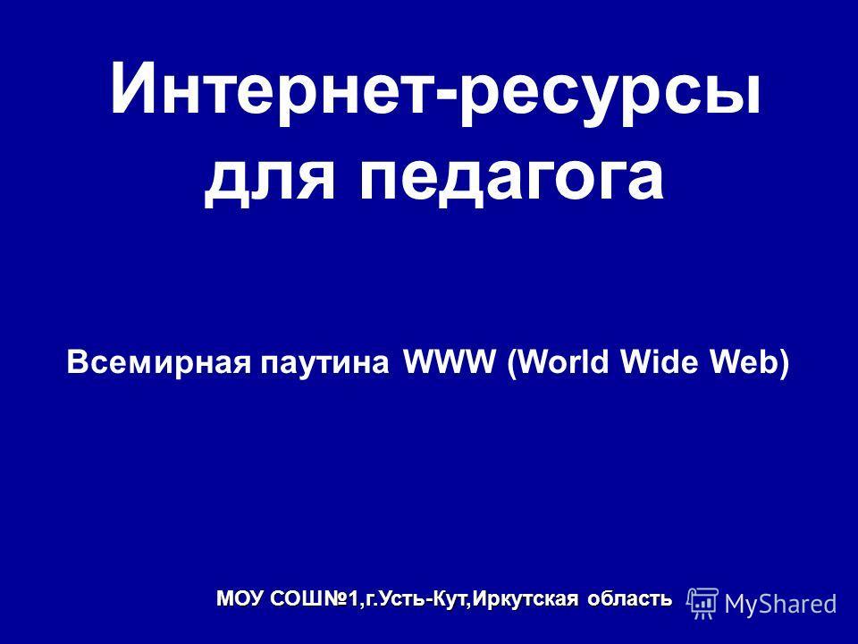 Интернет-ресурсы для педагога Всемирная паутина WWW (World Wide Web) МОУ СОШ1,г.Усть-Кут,Иркутская область