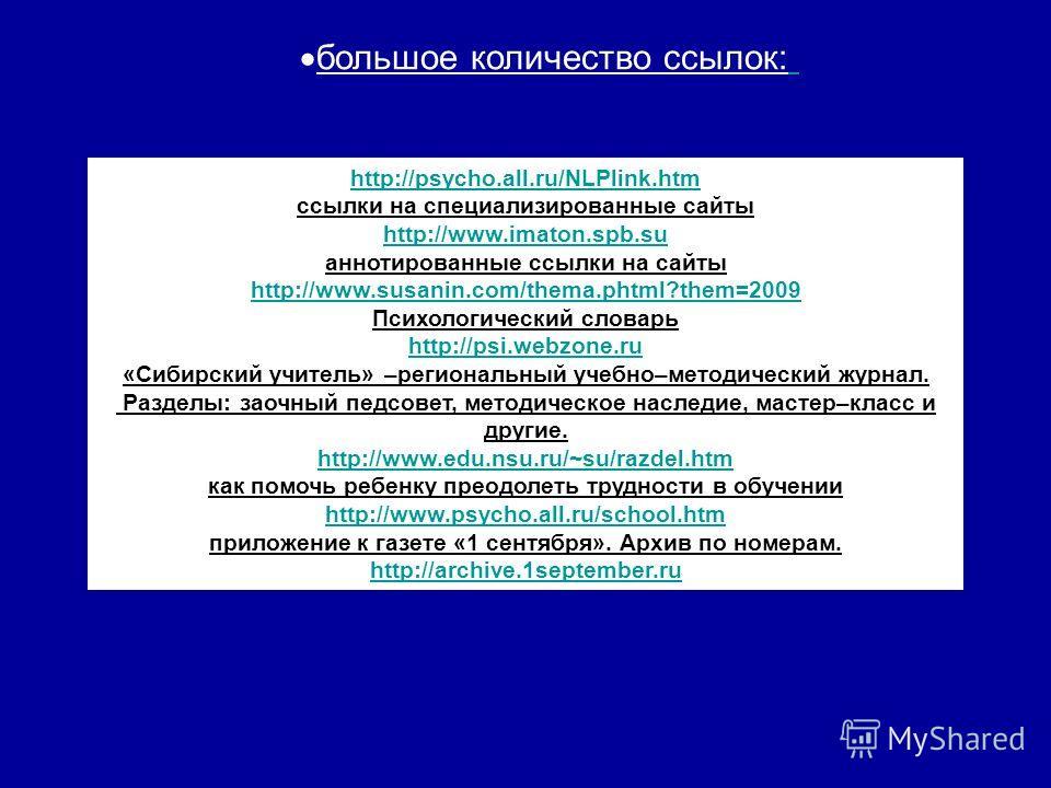 большое количество ссылок: http://psycho.all.ru/NLPlink.htm ссылки на специализированные сайты http://www.imaton.spb.su аннотированные ссылки на сайты http://www.susanin.com/thema.phtml?them=2009 Психологический словарь http://psi.webzone.ru «Сибирск