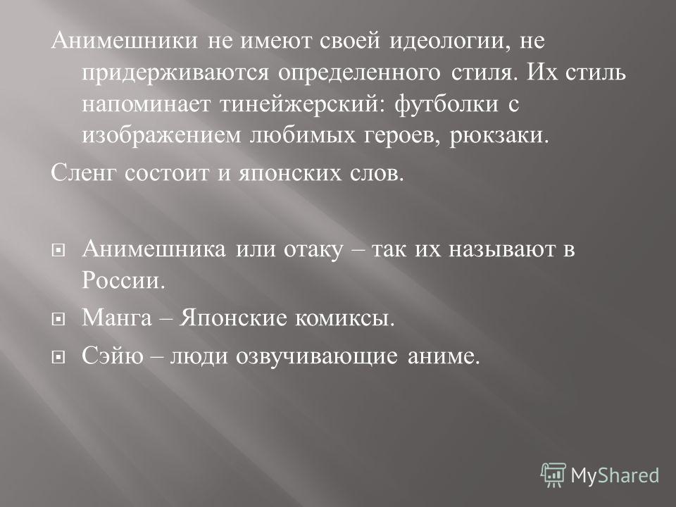 Анимешники не имеют своей идеологии, не придерживаются определенного стиля. Их стиль напоминает тинейжерский : футболки с изображением любимых героев, рюкзаки. Сленг состоит и японских слов. Анимешника или отаку – так их называют в России. Манга – Яп