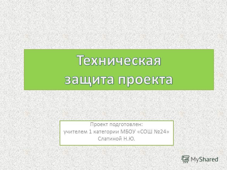 Проект подготовлен: учителем 1 категории МБОУ «СОШ 24» Слатиной Н.Ю.