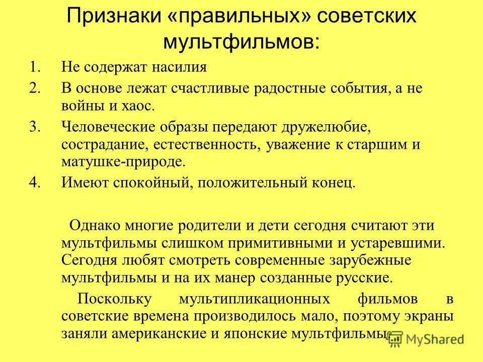 Признаки «правильных» советских мультфильмов: 1. Не содержат насилия 2. В основе лежат счастливые радостные события, а не войны и хаос. 3. Человеческие образы передают дружелюбие, сострадание, естественность, уважение к старшим и матушке-природе. 4.