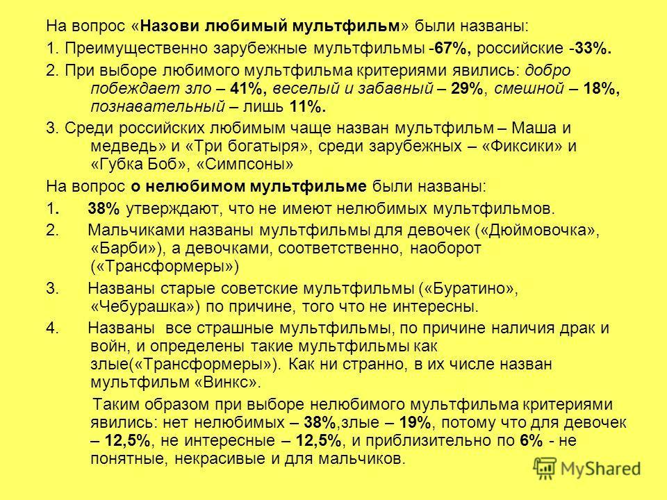 На вопрос «Назови любимый мультфильм» были названы: 1. Преимущественно зарубежные мультфильмы -67%, российские -33%. 2. При выборе любимого мультфильма критериями явились: добро побеждает зло – 41%, веселый и забавный – 29%, смешной – 18%, познавател