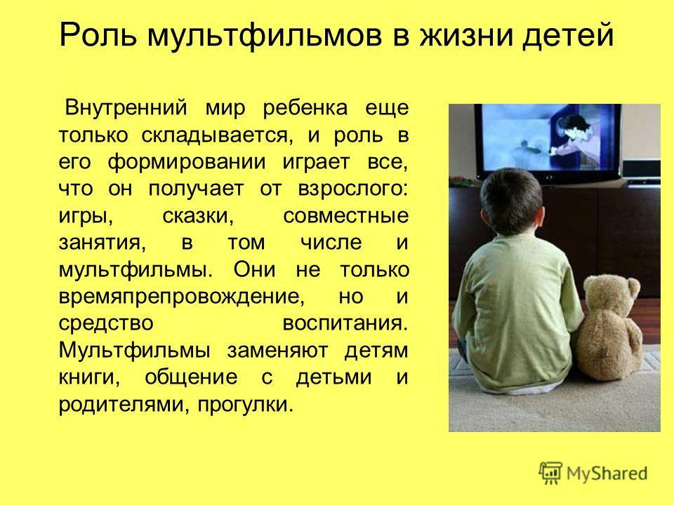 Роль мультфильмов в жизни детей Внутренний мир ребенка еще только складывается, и роль в его формировании играет все, что он получает от взрослого: игры, сказки, совместные занятия, в том числе и мультфильмы. Они не только времяпрепровождение, но и с