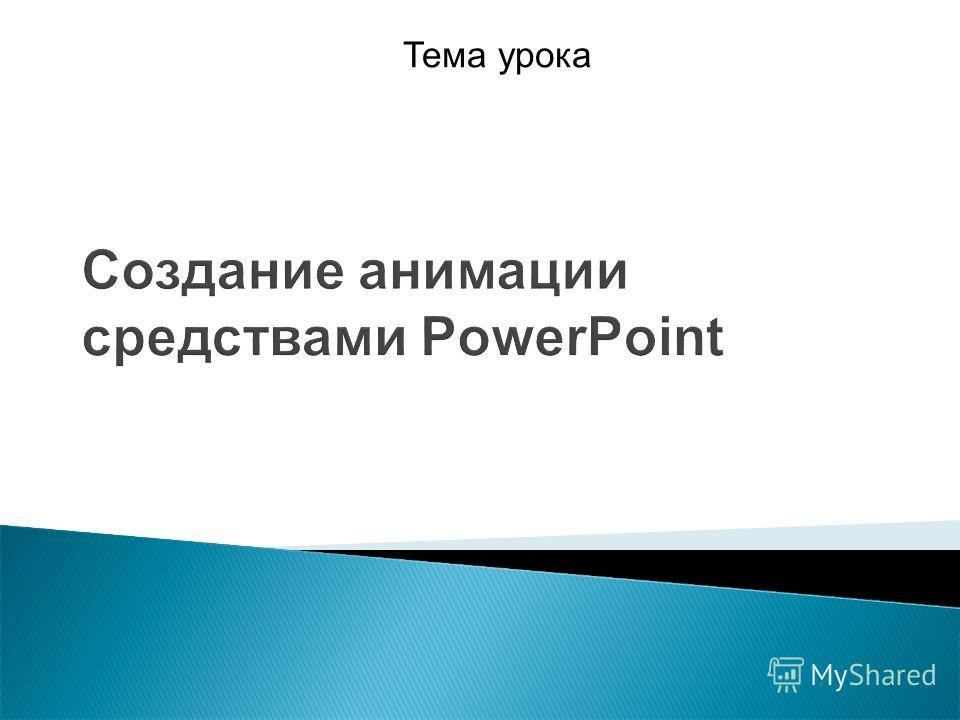 Создание анимации средствами PowerPoint Тема урока