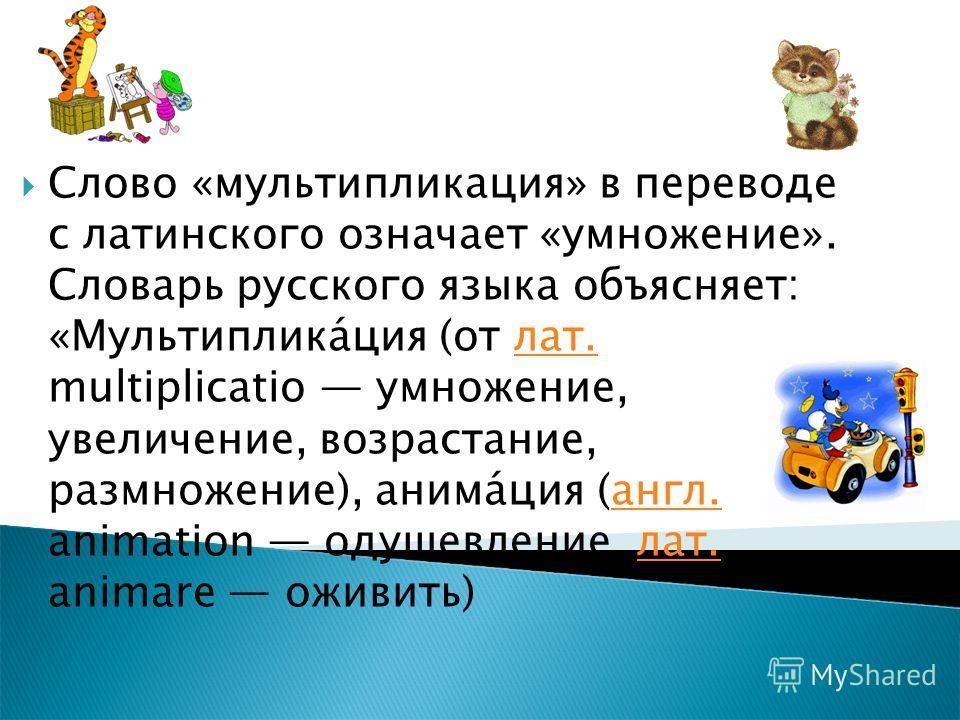 Слово «мультипликация» в переводе с латинского означает «умножение». Словарь русского языка объясняет: «Мультиплика́ция (от лат. multiplicatio умножение, увеличение, возрастание, размножение), анима́ция (англ. animation одушевление, лат. animare ожив
