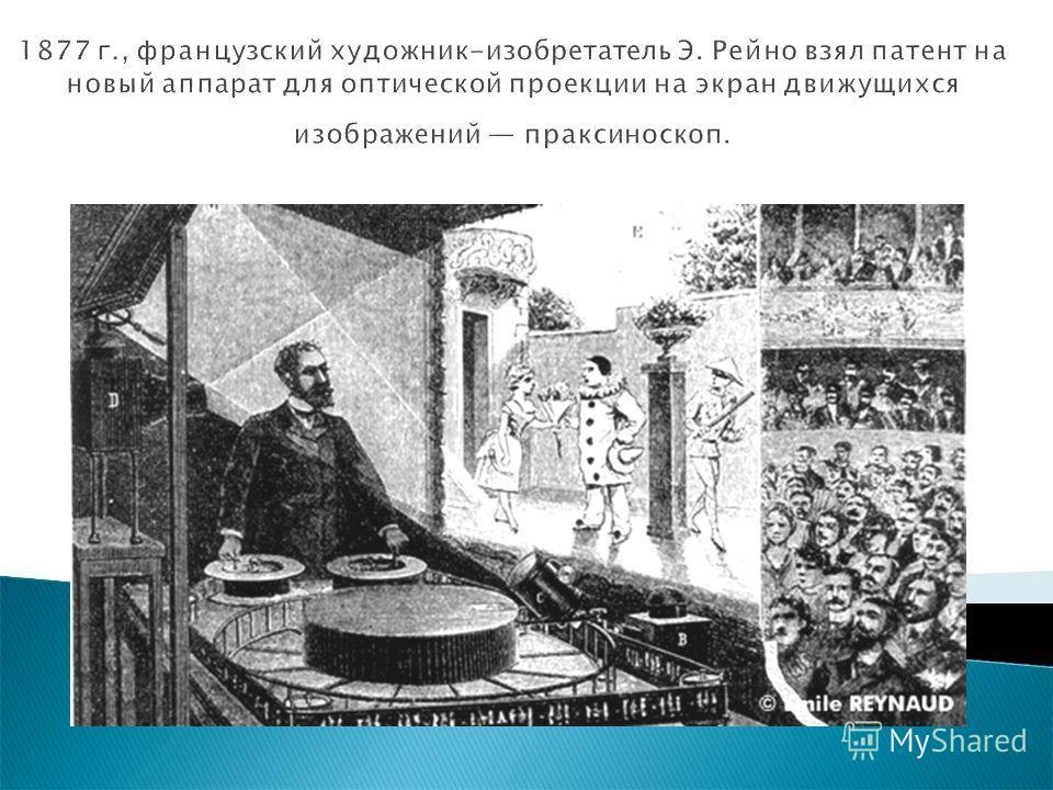 1877 г., французский художник-изобретатель Э. Рейно взял патент на новый аппарат для оптической проекции на экран движущихся изображений праксиноскоп.
