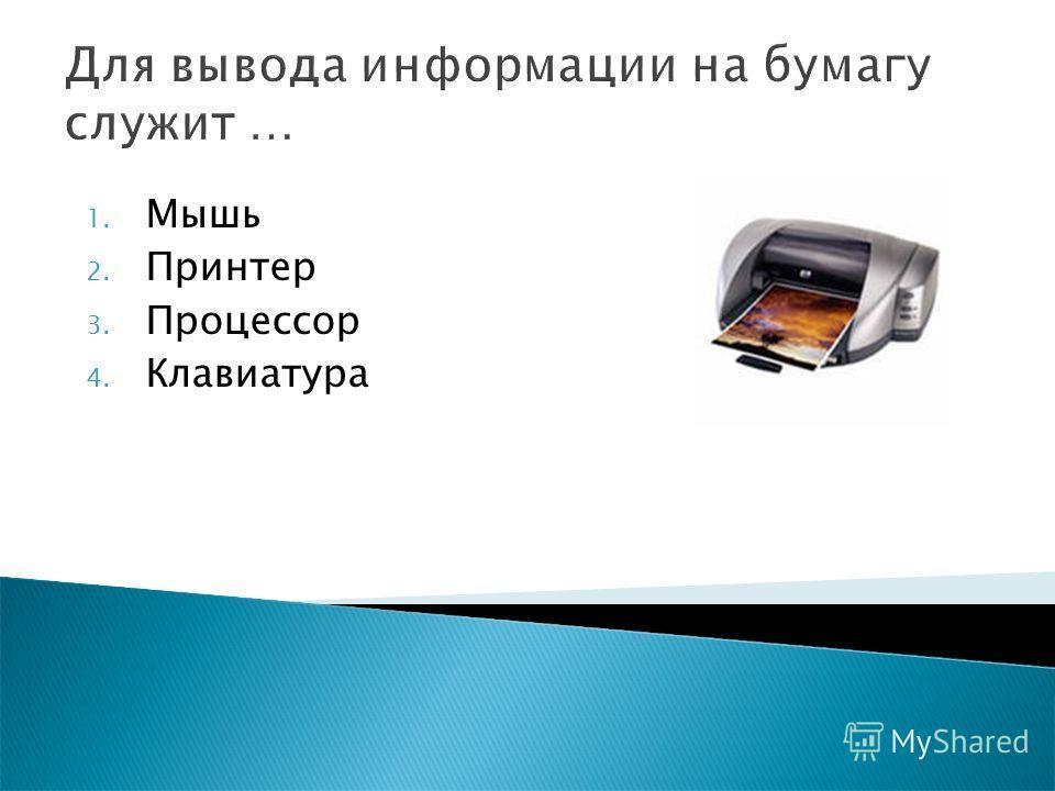 Для вывода информации на бумагу служит … 1. Мышь 2. Принтер 3. Процессор 4. Клавиатура
