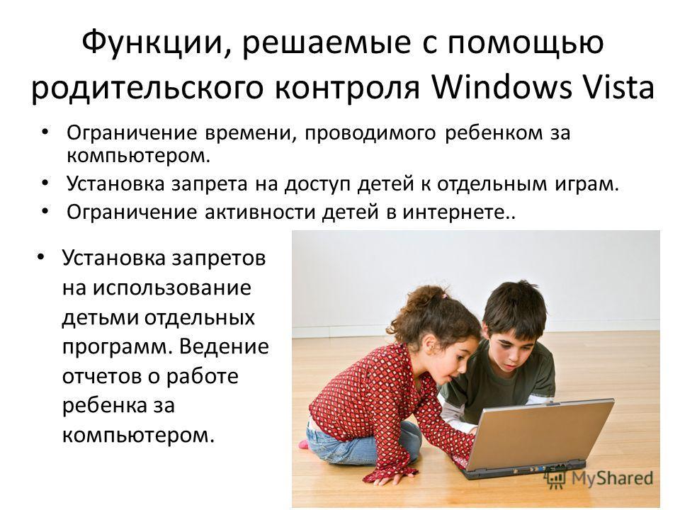 Функции, решаемые с помощью родительского контроля Windows Vista Ограничение времени, проводимого ребенком за компьютером. Установка запрета на доступ детей к отдельным играм. Ограничение активности детей в интернете.. Установка запретов на использов