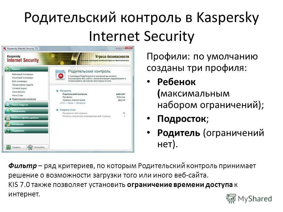 Родительский контроль в Kaspersky Internet Security Профили: по умолчанию созданы три профиля: Ребенок (максимальным набором ограничений); Подросток; Родитель (ограничений нет). Фильтр – ряд критериев, по которым Родительский контроль принимает решен