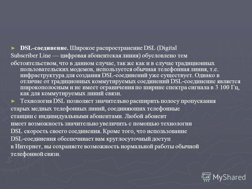 DSL-соединение. Широкое распространение DSL (Digital Subscriber Line цифровая абонентская линия) обусловлено тем обстоятельством, что в данном случае, так же как и в случае традиционных пользовательских модемов, используется обычная телефонная линия,