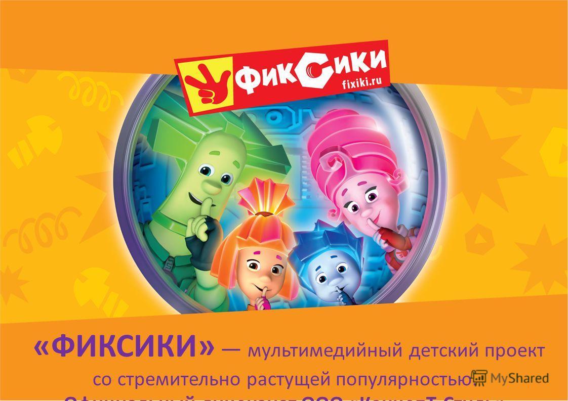 «ФИКСИКИ» мультимедийный детский проект со стремительно растущей популярностью. Официальный лицензиат ООО «КонцепТ-Стиль»