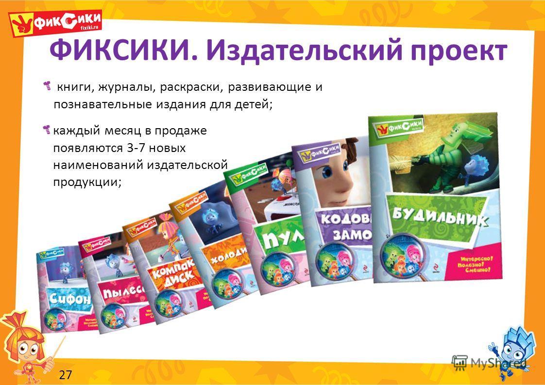 ФИКСИКИ. Издательский проект 27 книги, журналы, раскраски, развивающие и познавательные издания для детей; каждый месяц в продаже появляются 3-7 новых наименований издательской продукции;